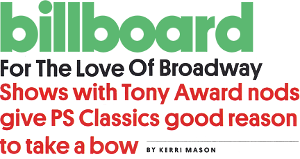 Billboard - For the Love of Broadway Shows with Tony Award nods give PS Classics good reason to take a bow - by Kerri Mason